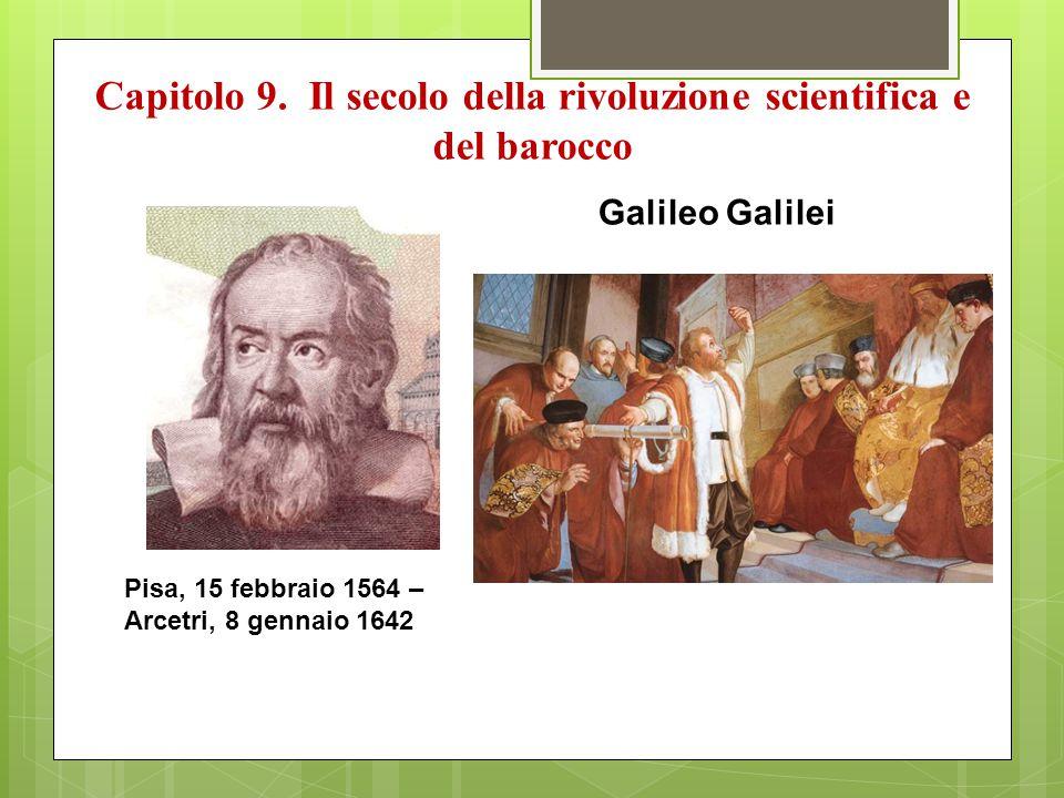 Capitolo 9. Il secolo della rivoluzione scientifica e del barocco Pisa, 15 febbraio 1564 – Arcetri, 8 gennaio 1642 Galileo Galilei