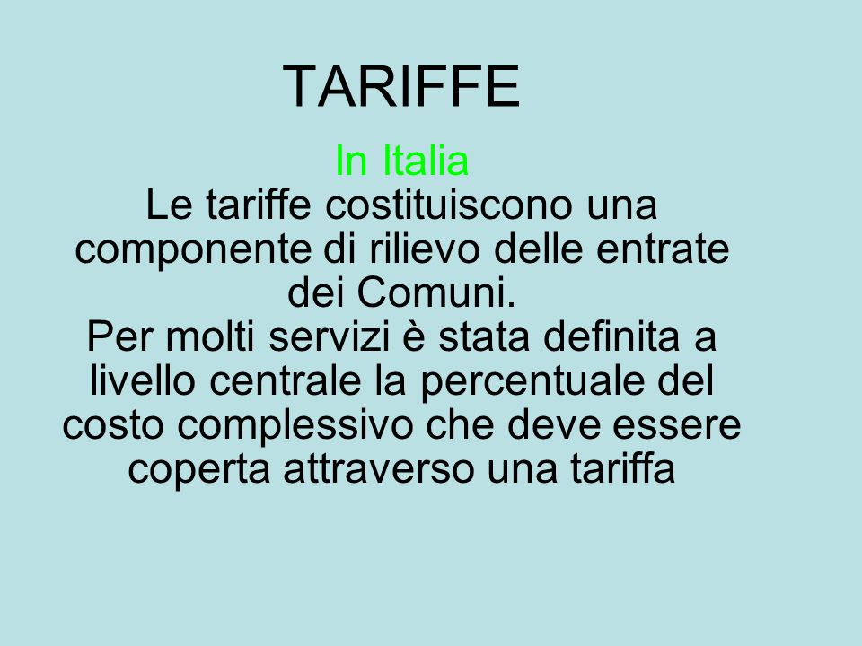 TARIFFE In Italia Le tariffe costituiscono una componente di rilievo delle entrate dei Comuni. Per molti servizi è stata definita a livello centrale l