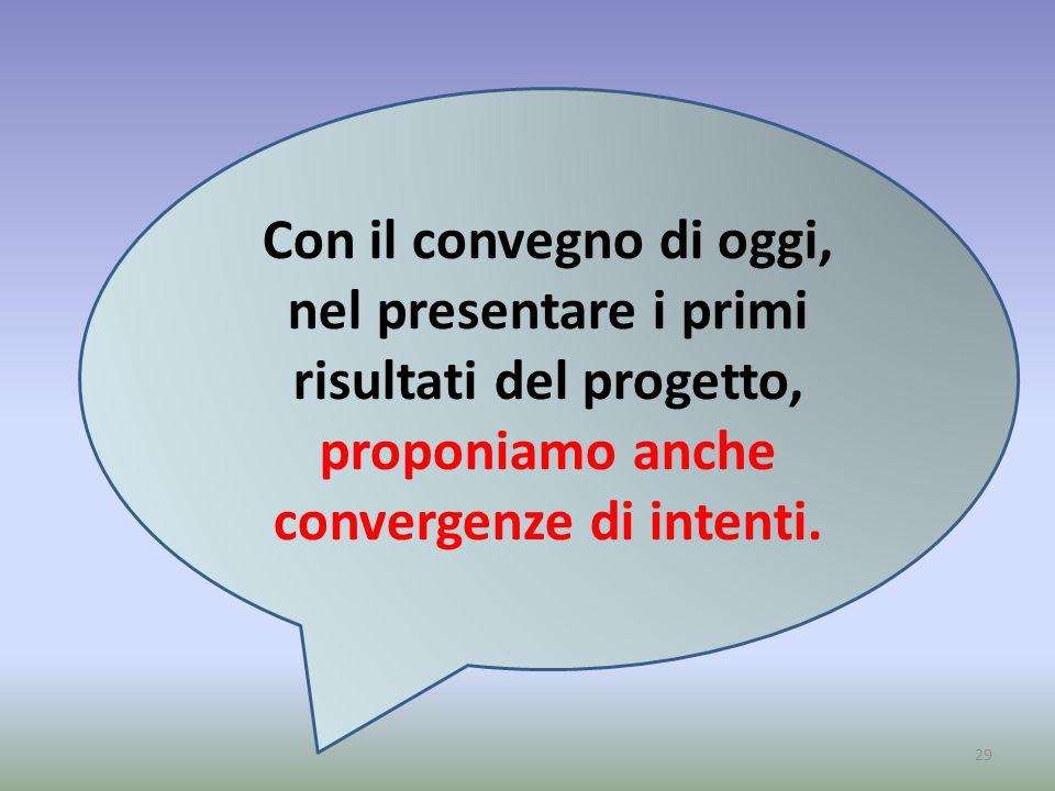 29 Con il convegno di oggi, nel presentare i primi risultati del progetto, proponiamo anche convergenze di intenti.