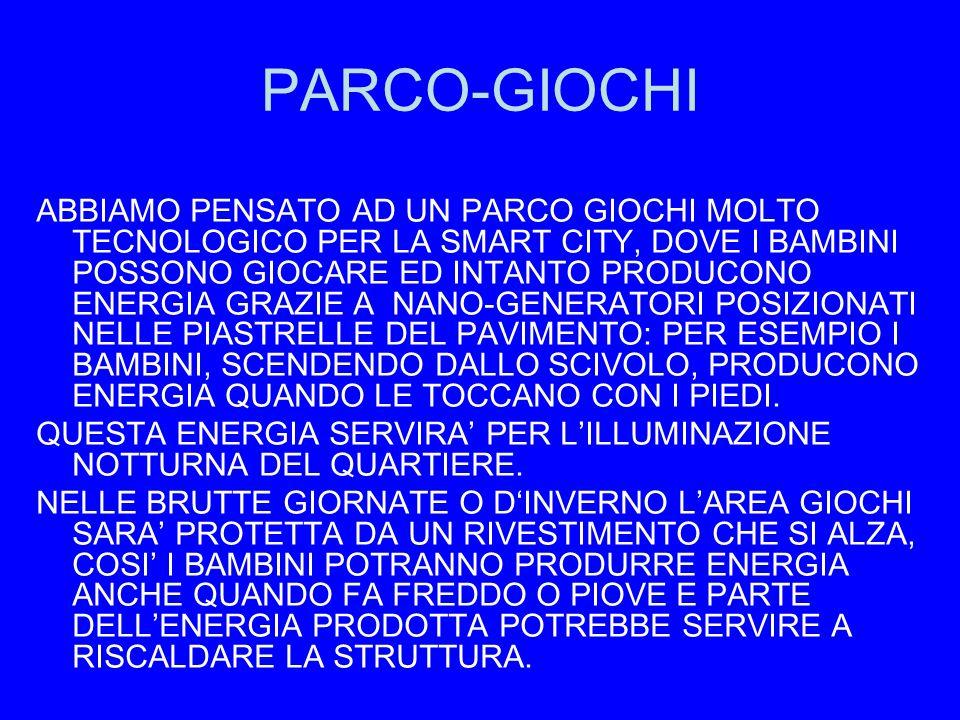 PARCO-GIOCHI ABBIAMO PENSATO AD UN PARCO GIOCHI MOLTO TECNOLOGICO PER LA SMART CITY, DOVE I BAMBINI POSSONO GIOCARE ED INTANTO PRODUCONO ENERGIA GRAZIE A NANO-GENERATORI POSIZIONATI NELLE PIASTRELLE DEL PAVIMENTO: PER ESEMPIO I BAMBINI, SCENDENDO DALLO SCIVOLO, PRODUCONO ENERGIA QUANDO LE TOCCANO CON I PIEDI.