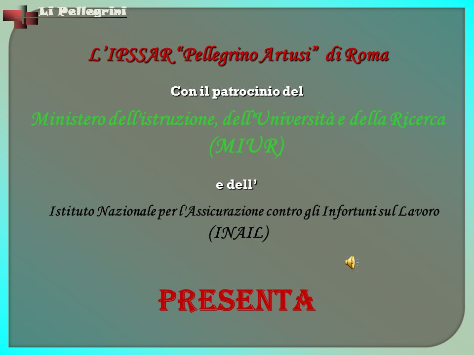 """Li Pellegrini L'IPSSAR """"Pellegrino Artusi"""" di Roma Con il patrocinio del Ministero dell'istruzione, dell'Università e della Ricerca (MIUR) e dell' Ist"""
