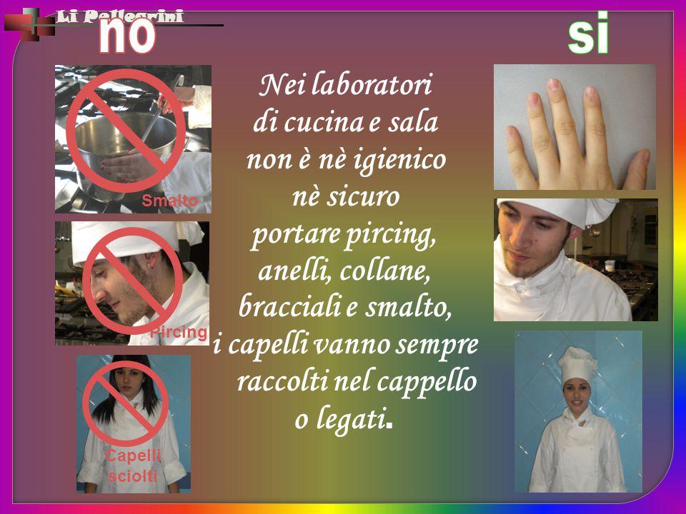 Li Pellegrini Nei laboratori di cucina e sala non è nè igienico nè sicuro portare pircing, anelli, collane, bracciali e smalto, i capelli vanno sempre