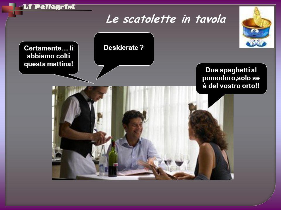 Li Pellegrini Le scatolette in tavola Certamente… li abbiamo colti questa mattina! Due spaghetti al pomodoro,solo se è del vostro orto!! Desiderate ?