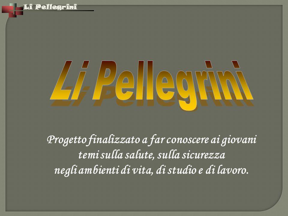 Li Pellegrini Progetto finalizzato a far conoscere ai giovani temi sulla salute, sulla sicurezza negli ambienti di vita, di studio e di lavoro.