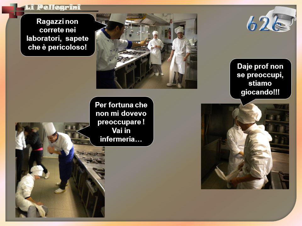 Li Pellegrini Ragazzi non correte nei laboratori, sapete che è pericoloso! Daje prof non se preoccupi, stiamo giocando!!! Per fortuna che non mi dovev