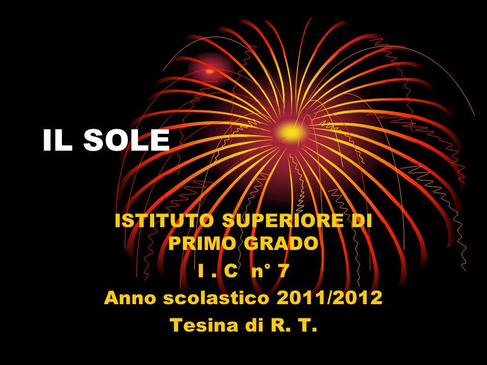 IL SOLE ISTITUTO SUPERIORE DI PRIMO GRADO I. C n° 7 Anno scolastico 2011/2012 Tesina di R. T.