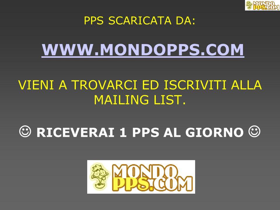 PPS SCARICATA DA: WWW.MONDOPPS.COM VIENI A TROVARCI ED ISCRIVITI ALLA MAILING LIST. RICEVERAI 1 PPS AL GIORNO WWW.MONDOPPS.COM