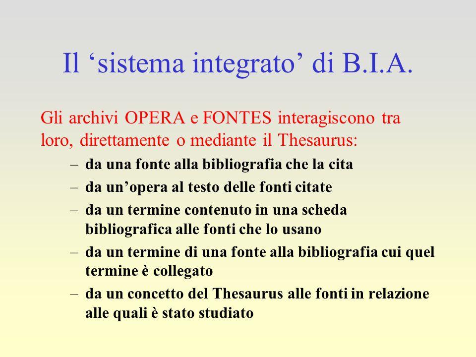 Il 'sistema integrato' di B.I.A. Gli archivi OPERA e FONTES interagiscono tra loro, direttamente o mediante il Thesaurus: –da una fonte alla bibliogra