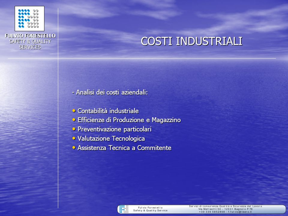 COSTI INDUSTRIALI - Analisi dei costi aziendali: Contabilità industriale Contabilità industriale Efficienze di Produzione e Magazzino Efficienze di Produzione e Magazzino Preventivazione particolari Preventivazione particolari Valutazione Tecnologica Valutazione Tecnologica Assistenza Tecnica a Commitente Assistenza Tecnica a Commitente FULVIO FORESTELLO SAFETY & QUALITY SERVICES