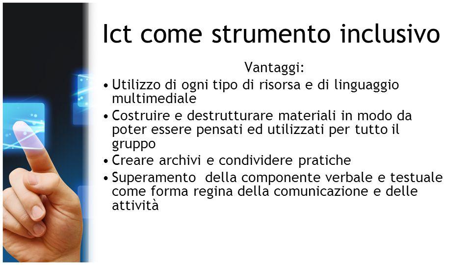 Ict come strumento inclusivo Vantaggi: Utilizzo di ogni tipo di risorsa e di linguaggio multimediale Costruire e destrutturare materiali in modo da po