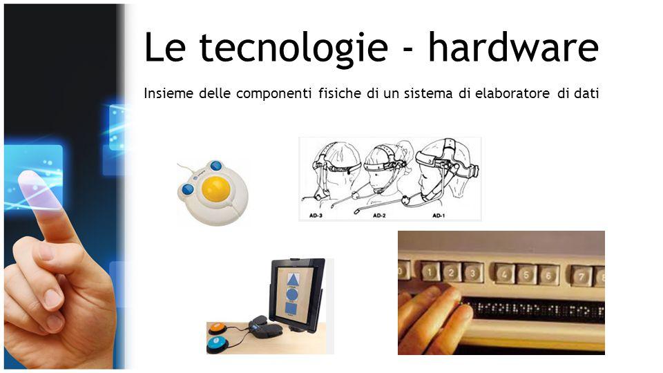 Le tecnologie - hardware Insieme delle componenti fisiche di un sistema di elaboratore di dati