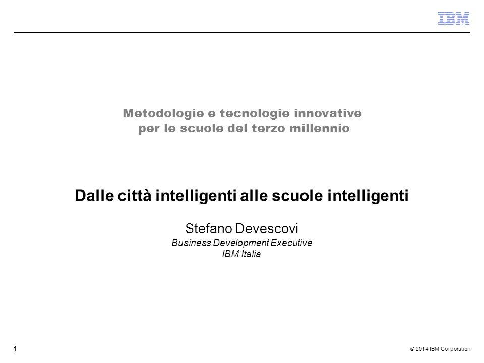 © 2014 IBM Corporation 1 Dalle città intelligenti alle scuole intelligenti Stefano Devescovi Business Development Executive IBM Italia Metodologie e tecnologie innovative per le scuole del terzo millennio