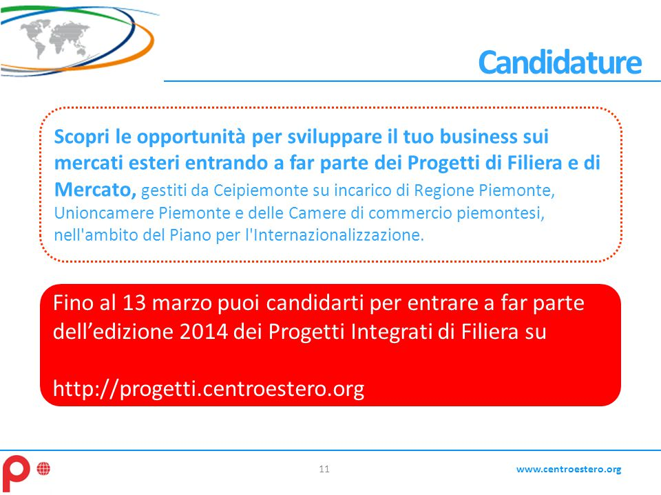 11www.centroestero.org Candidature Scopri le opportunità per sviluppare il tuo business sui mercati esteri entrando a far parte dei Progetti di Filier