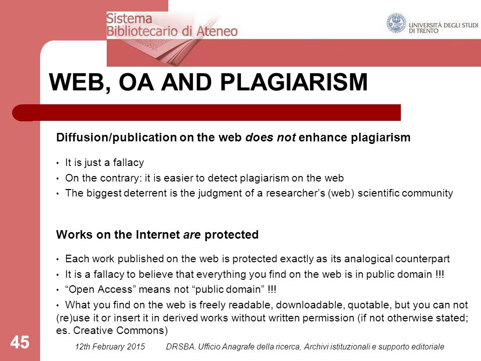 45 WEB, OA AND PLAGIARISM Diffusion/publication on the web does not enhance plagiarism It is just a fallacy On the contrary: it is easier to detect plagiarism on the web The biggest deterrent is the judgment of a researcher's (web) scientific community Works on the Internet are protected Each work published on the web is protected exactly as its analogical counterpart It is a fallacy to believe that everything you find on the web is in public domain !!.