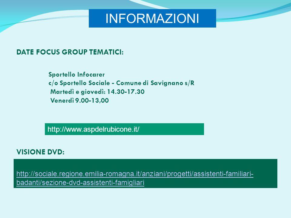 http://sociale.regione.emilia-romagna.it/anziani/progetti/assistenti-familiari- badanti/sezione-dvd-assistenti-famigliari http://www.aspdelrubicone.it/ INFORMAZIONI Sportello Infocarer c/o Sportello Sociale - Comune di Savignano s/R Martedì e giovedì: 14.30-17.30 Venerdì 9.00-13,00 DATE FOCUS GROUP TEMATICI: VISIONE DVD: