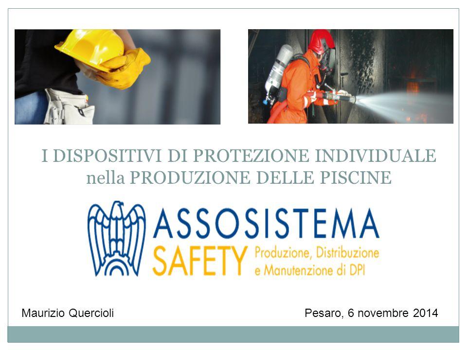 Pesaro, 6 novembre 2014Maurizio Quercioli I DISPOSITIVI DI PROTEZIONE INDIVIDUALE nella PRODUZIONE DELLE PISCINE