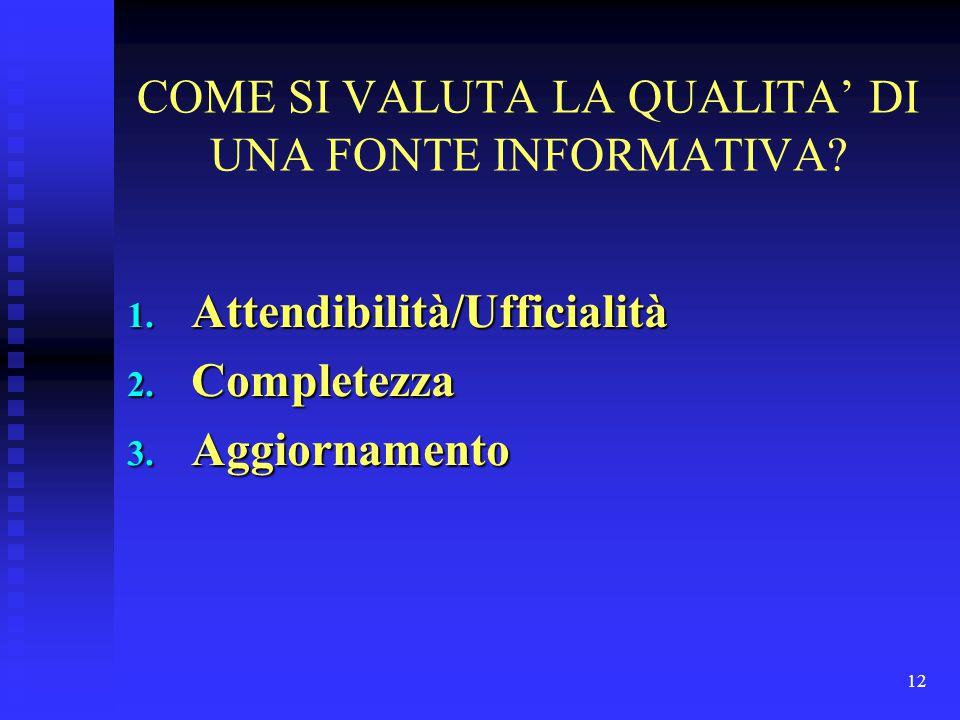 12 COME SI VALUTA LA QUALITA' DI UNA FONTE INFORMATIVA? 1. Attendibilità/Ufficialità 2. Completezza 3. Aggiornamento