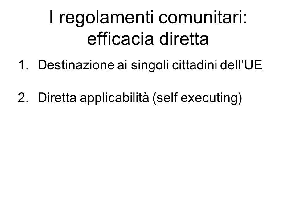 I regolamenti comunitari: efficacia diretta 1.Destinazione ai singoli cittadini dell'UE 2.Diretta applicabilità (self executing)