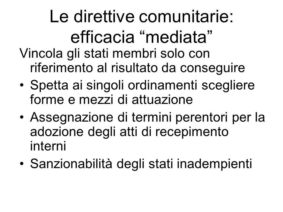 """Le direttive comunitarie: efficacia """"mediata"""" Vincola gli stati membri solo con riferimento al risultato da conseguire Spetta ai singoli ordinamenti s"""