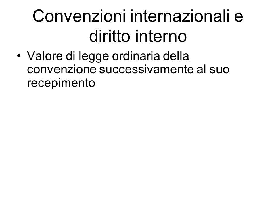 Convenzioni internazionali e diritto interno Valore di legge ordinaria della convenzione successivamente al suo recepimento
