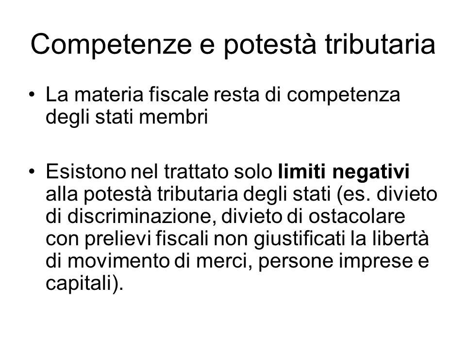 Competenze e potestà tributaria La materia fiscale resta di competenza degli stati membri Esistono nel trattato solo limiti negativi alla potestà tributaria degli stati (es.