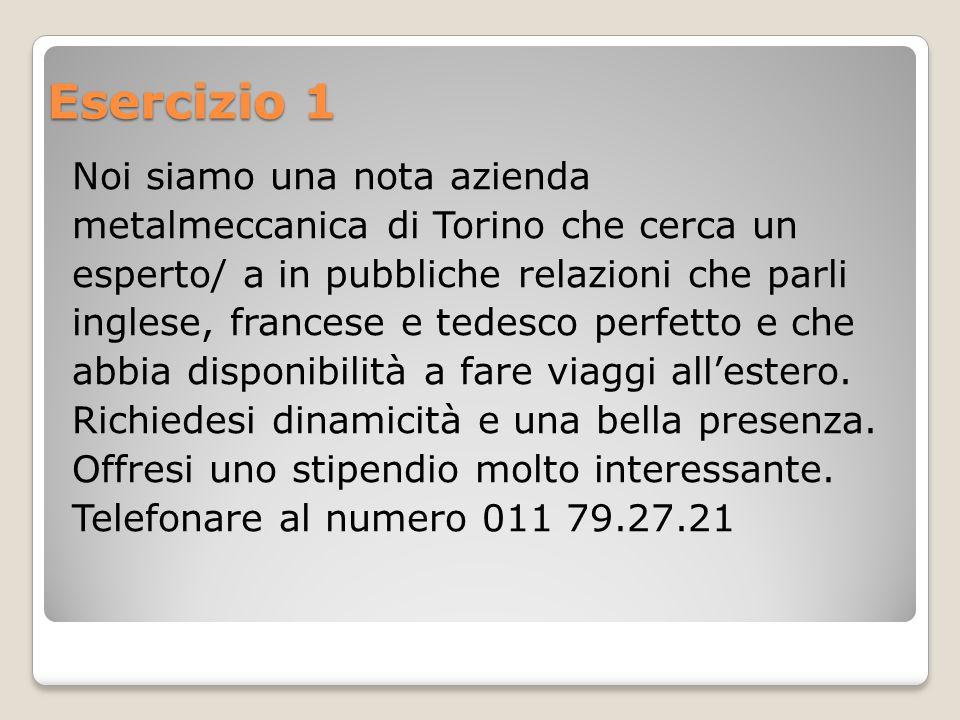 Esercizio 1 Noi siamo una nota azienda metalmeccanica di Torino che cerca un esperto/ a in pubbliche relazioni che parli inglese, francese e tedesco perfetto e che abbia disponibilità a fare viaggi all'estero.