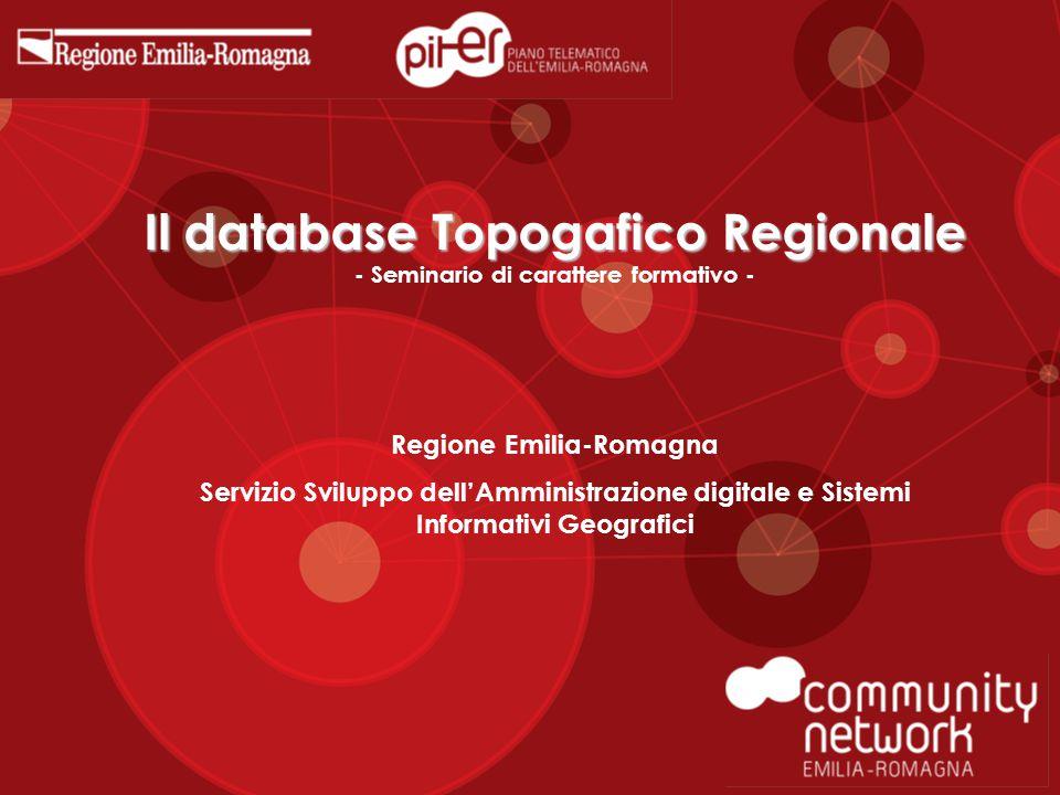 Il database Topogafico Regionale Il database Topogafico Regionale - Seminario di carattere formativo - Regione Emilia-Romagna Servizio Sviluppo dell'Amministrazione digitale e Sistemi Informativi Geografici