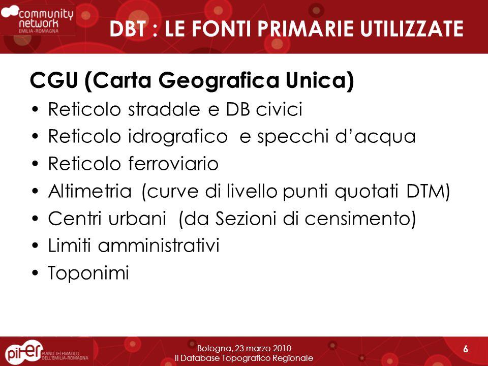 DBT : LE FONTI PRIMARIE UTILIZZATE CGU (Carta Geografica Unica) Reticolo stradale e DB civici Reticolo idrografico e specchi d'acqua Reticolo ferroviario Altimetria (curve di livello punti quotati DTM) Centri urbani (da Sezioni di censimento) Limiti amministrativi Toponimi Bologna, 23 marzo 2010 Il Database Topografico Regionale 6