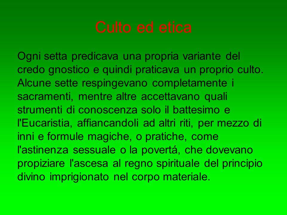 Culto ed etica Ogni setta predicava una propria variante del credo gnostico e quindi praticava un proprio culto. Alcune sette respingevano completamen