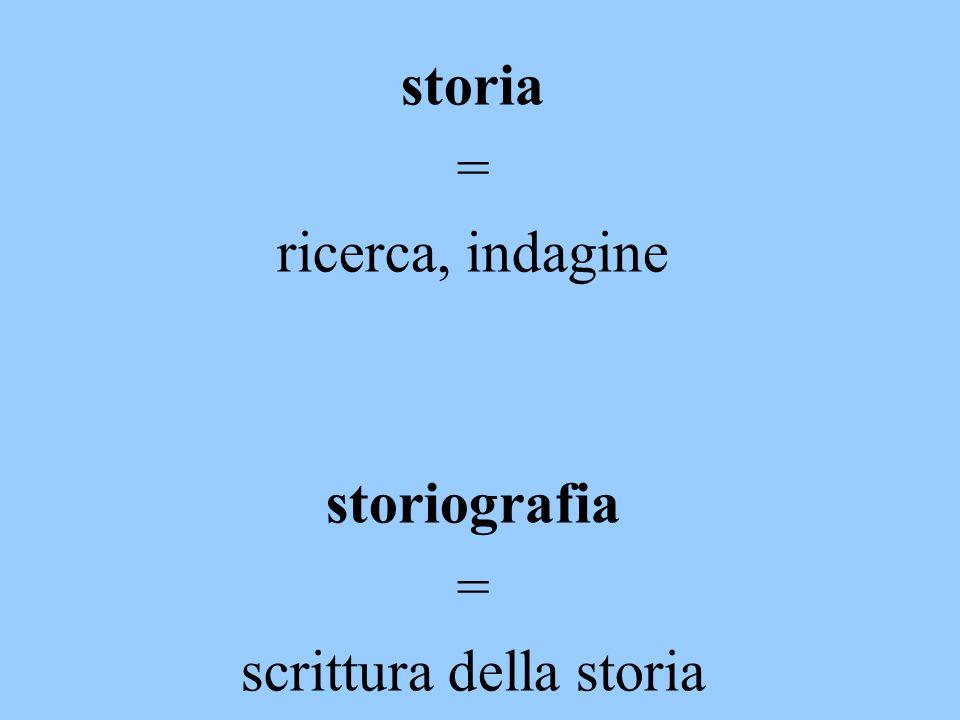 storia = ricerca, indagine storiografia = scrittura della storia