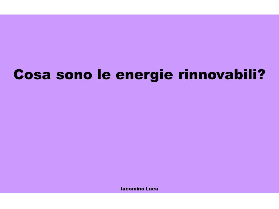 Cosa sono le energie rinnovabili? Iacomino Luca