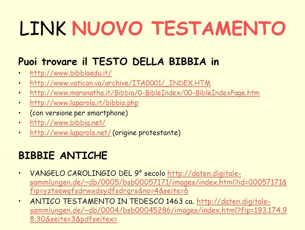 LINK NUOVO TESTAMENTO Puoi trovare il TESTO DELLA BIBBIA in http://www.bibbiaedu.it/ http://www.vatican.va/archive/ITA0001/_INDEX.HTM http://www.maranatha.it/Bibbia/0-BibleIndex/00-BibleIndexPage.htm http://www.laparola.it/bibbia.php (con versione per smartphone) http://www.bibbia.net/ http://www.laparola.net/ (origine protestante)http://www.laparola.net/ BIBBIE ANTICHE VANGELO CAROLINGIO DEL 9° secolo http://daten.digitale- sammlungen.de/~db/0005/bsb00057171/images/index.html?id=00057171& fip=yztsewqfsdrwxdsydfsdrqrs&no=4&seite=6http://daten.digitale- sammlungen.de/~db/0005/bsb00057171/images/index.html?id=00057171& fip=yztsewqfsdrwxdsydfsdrqrs&no=4&seite=6 ANTICO TESTAMENTO IN TEDESCO 1463 ca.