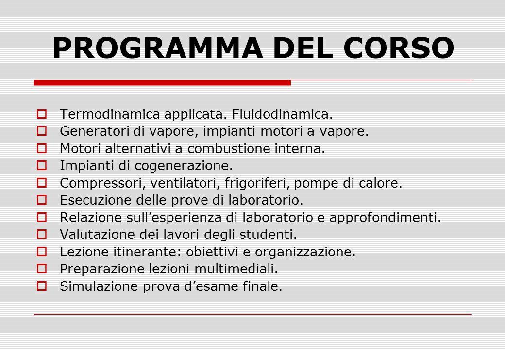 PROGRAMMA DEL CORSO  Termodinamica applicata. Fluidodinamica.  Generatori di vapore, impianti motori a vapore.  Motori alternativi a combustione in
