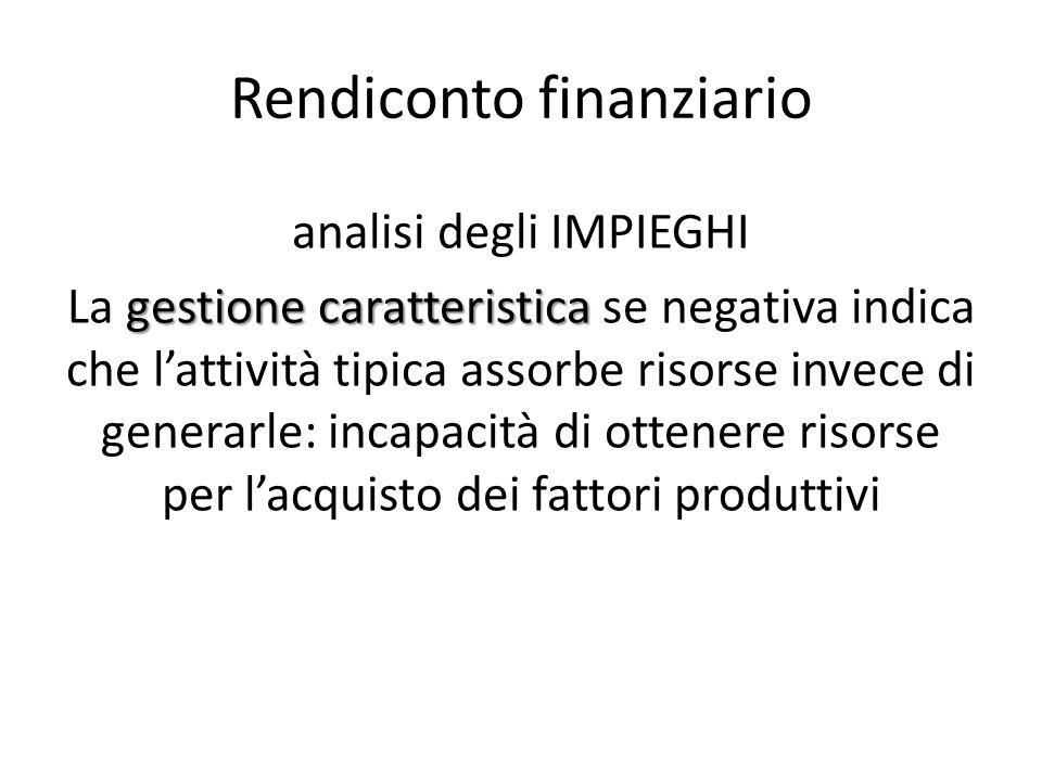 Rendiconto finanziario analisi degli IMPIEGHI gestione caratteristica La gestione caratteristica se negativa indica che l'attività tipica assorbe riso
