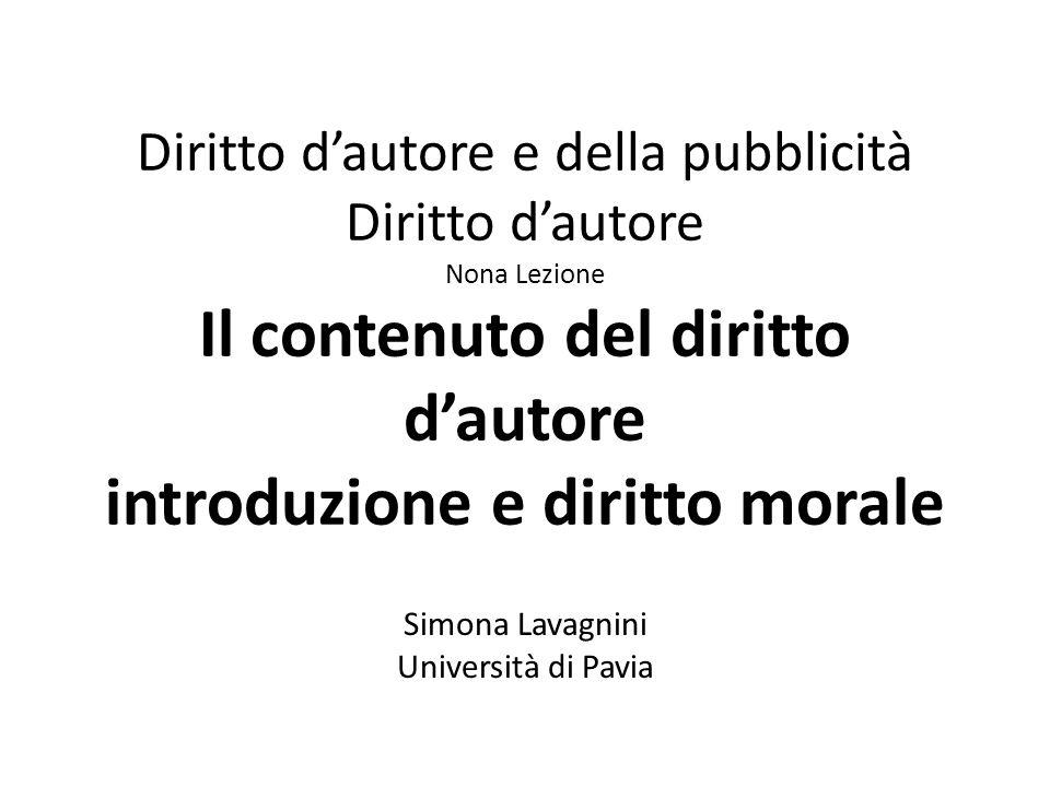 Diritto d'autore e della pubblicità Diritto d'autore Nona Lezione Il contenuto del diritto d'autore introduzione e diritto morale Simona Lavagnini Università di Pavia