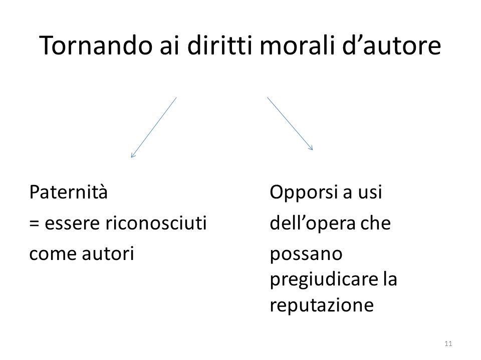 Tornando ai diritti morali d'autore PaternitàOpporsi a usi = essere riconosciutidell'opera che come autoripossano pregiudicare la reputazione 11