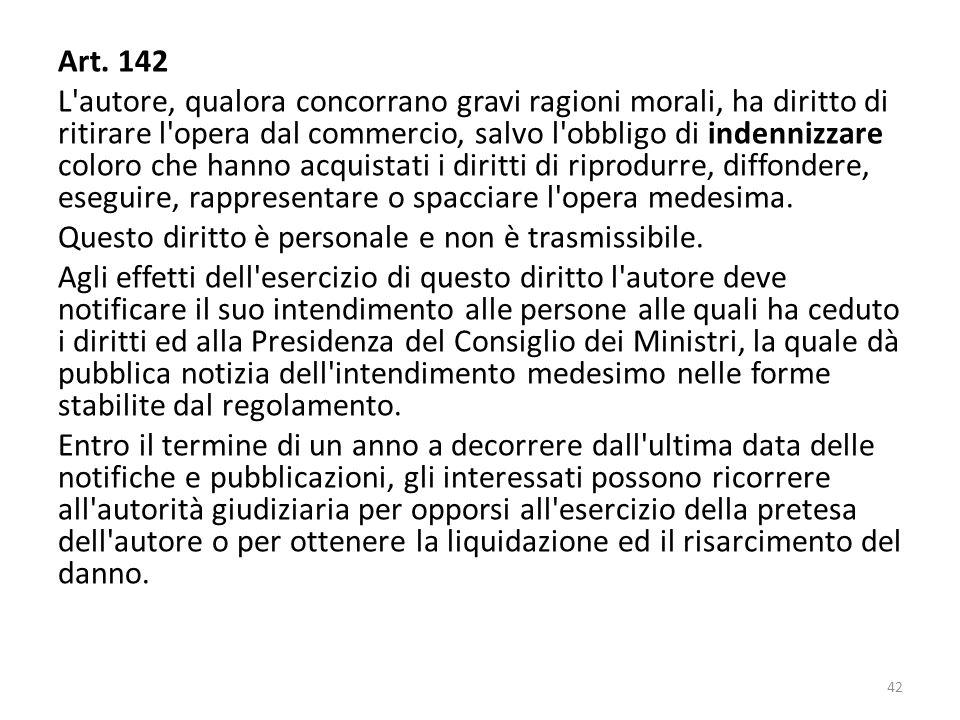Art. 142 L'autore, qualora concorrano gravi ragioni morali, ha diritto di ritirare l'opera dal commercio, salvo l'obbligo di indennizzare coloro che h