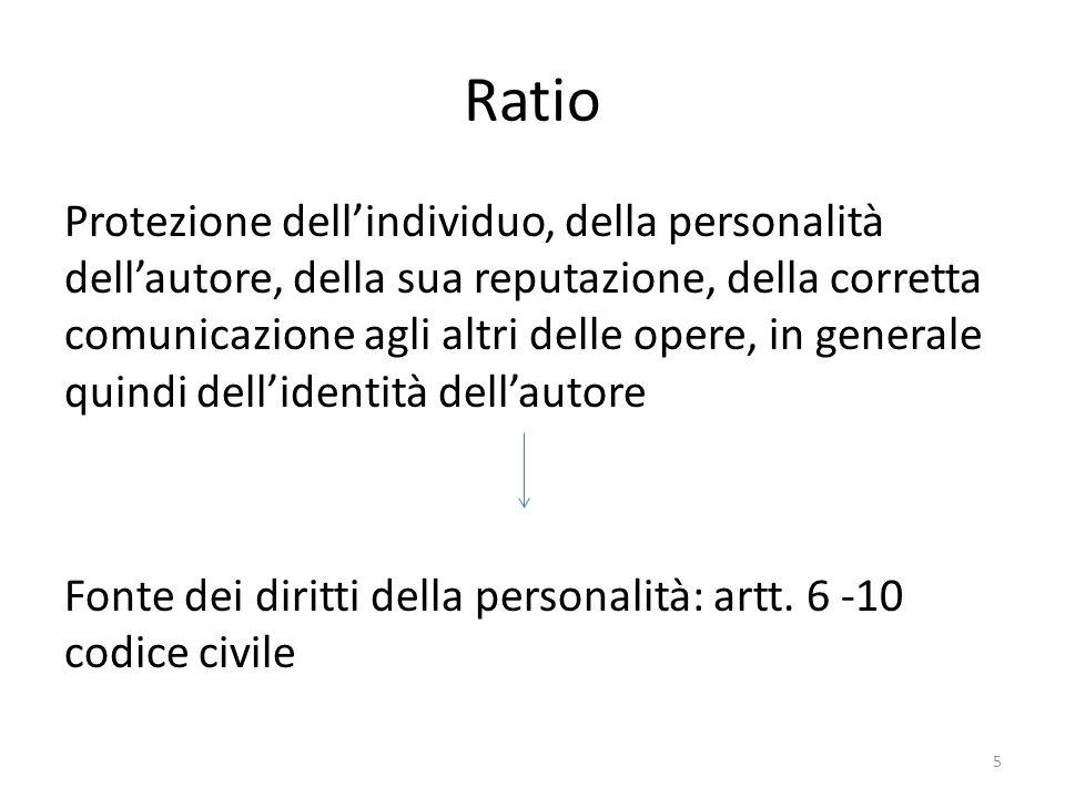 Ratio Protezione dell'individuo, della personalità dell'autore, della sua reputazione, della corretta comunicazione agli altri delle opere, in generale quindi dell'identità dell'autore Fonte dei diritti della personalità: artt.