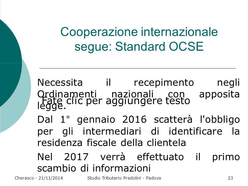 Fate clic per aggiungere testo Cherasco - 21/11/2014Studio Tributario Pradolini - Padova23 Cooperazione internazionale segue: Standard OCSE Necessita il recepimento negli Ordinamenti nazionali con apposita legge.