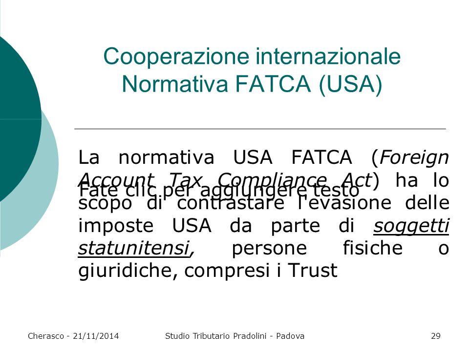 Fate clic per aggiungere testo Cherasco - 21/11/2014Studio Tributario Pradolini - Padova29 Cooperazione internazionale Normativa FATCA (USA) La normat