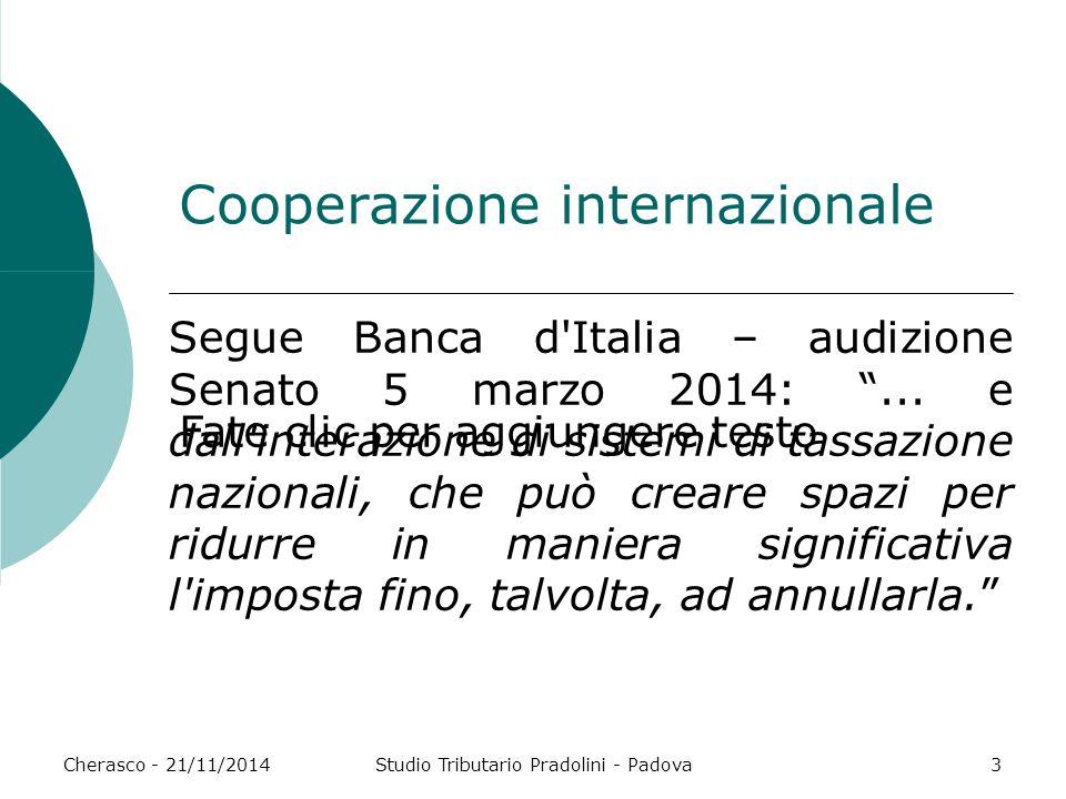 Fate clic per aggiungere testo Cherasco - 21/11/2014Studio Tributario Pradolini - Padova3 Cooperazione internazionale Segue Banca d Italia – audizione Senato 5 marzo 2014: ...