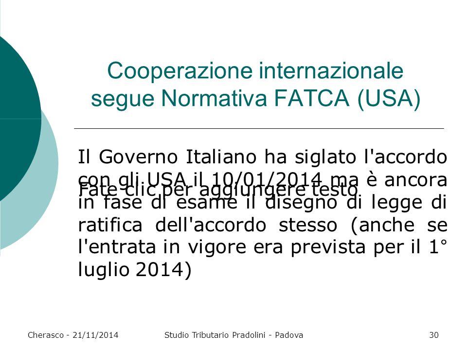 Fate clic per aggiungere testo Cherasco - 21/11/2014Studio Tributario Pradolini - Padova30 Cooperazione internazionale segue Normativa FATCA (USA) Il Governo Italiano ha siglato l accordo con gli USA il 10/01/2014 ma è ancora in fase di esame il disegno di legge di ratifica dell accordo stesso (anche se l entrata in vigore era prevista per il 1° luglio 2014)