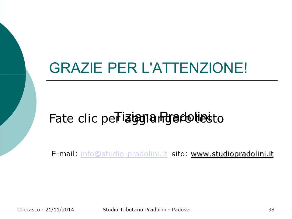 Fate clic per aggiungere testo Cherasco - 21/11/2014Studio Tributario Pradolini - Padova38 GRAZIE PER L'ATTENZIONE! Tiziana Pradolini www.studiopradol