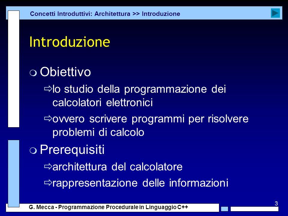 3 G. Mecca - Programmazione Procedurale in Linguaggio C++ Introduzione m Obiettivo  lo studio della programmazione dei calcolatori elettronici  ovve