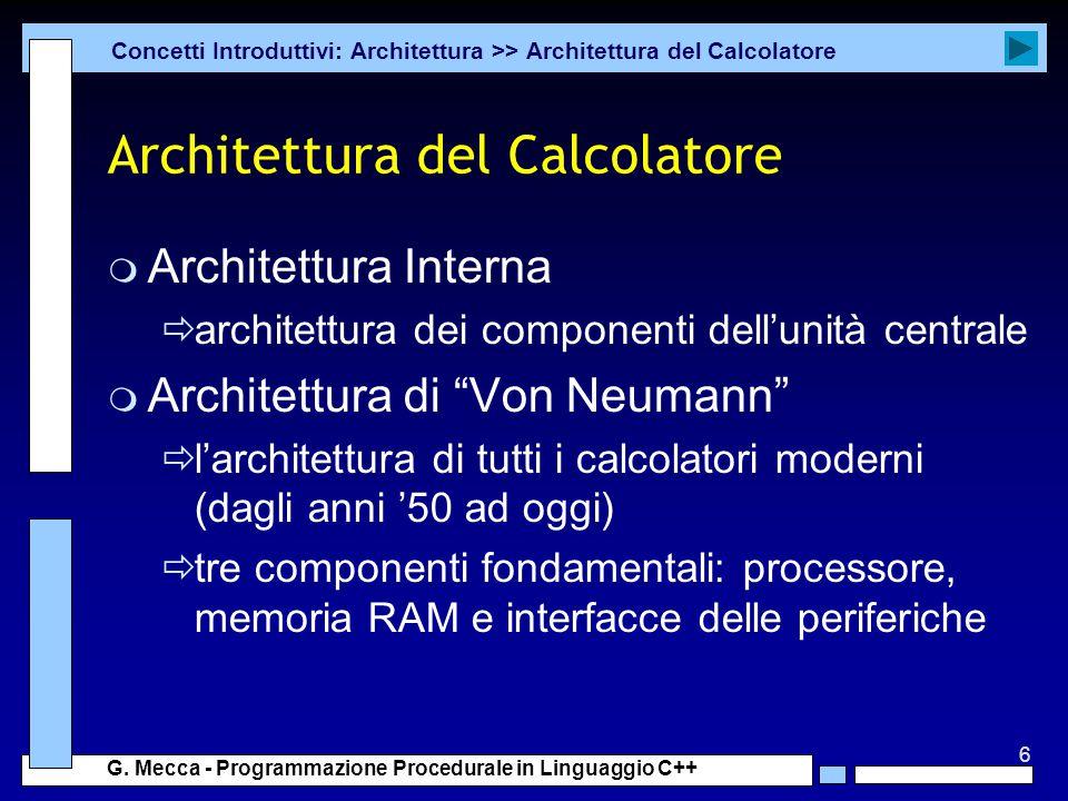 6 G. Mecca - Programmazione Procedurale in Linguaggio C++ Architettura del Calcolatore m Architettura Interna  architettura dei componenti dell'unità