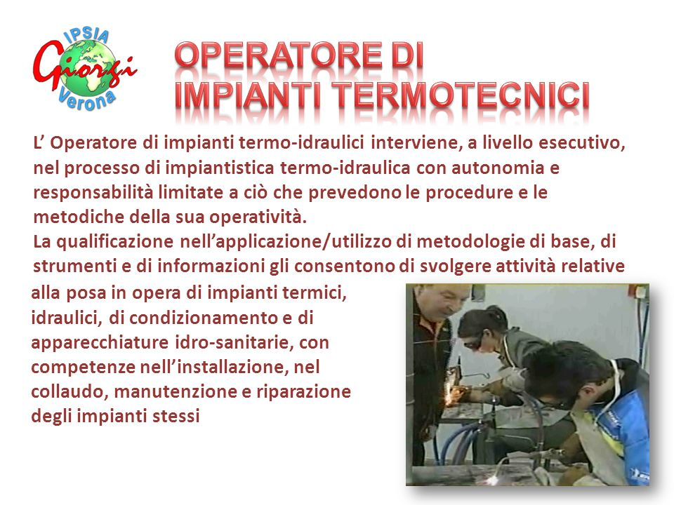 L' Operatore di impianti termo-idraulici interviene, a livello esecutivo, nel processo di impiantistica termo-idraulica con autonomia e responsabilità