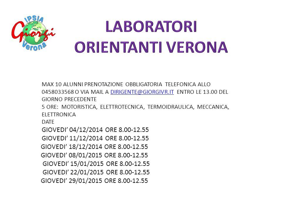 GIOVEDI' 15/01/2015 ORE 8.00-12.55 GIOVEDI' 22/01/2015 ORE 8.00-12.55 GIOVEDI' 29/01/2015 ORE 8.00-12.55 MAX 10 ALUNNI PRENOTAZIONE OBBLIGATORIA TELEFONICA ALLO 0458033568 O VIA MAIL A DIRIGENTE@GIORGIVR.IT ENTRO LE 13.00 DEL GIORNO PRECEDENTEDIRIGENTE@GIORGIVR.IT 5 ORE: MOTORISTICA, ELETTROTECNICA, TERMOIDRAULICA, MECCANICA, ELETTRONICA DATE GIOVEDI' 04/12/2014 ORE 8.00-12.55 GIOVEDI' 11/12/2014 ORE 8.00-12.55 GIOVEDI' 18/12/2014 ORE 8.00-12.55 GIOVEDI' 08/01/2015 ORE 8.00-12.55 GIOVEDI' 15/01/2015 ORE 8.00-12.55 GIOVEDI' 22/01/2015 ORE 8.00-12.55 GIOVEDI' 29/01/2015 ORE 8.00-12.55