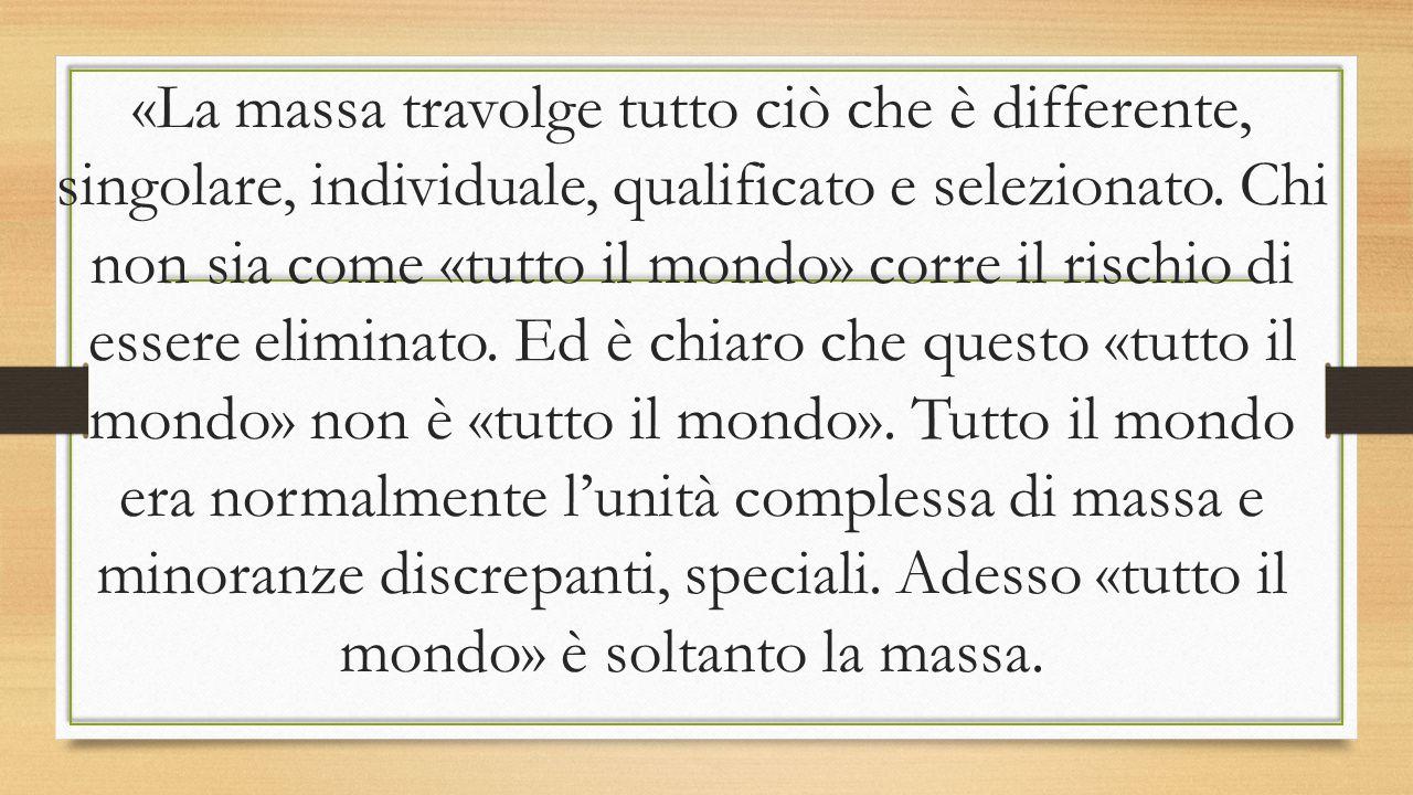 «La massa travolge tutto ciò che è differente, singolare, individuale, qualificato e selezionato.