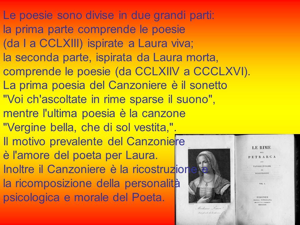 Le poesie sono divise in due grandi parti: la prima parte comprende le poesie (da I a CCLXIII) ispirate a Laura viva; la seconda parte, ispirata da Laura morta, comprende le poesie (da CCLXIIV a CCCLXVI).