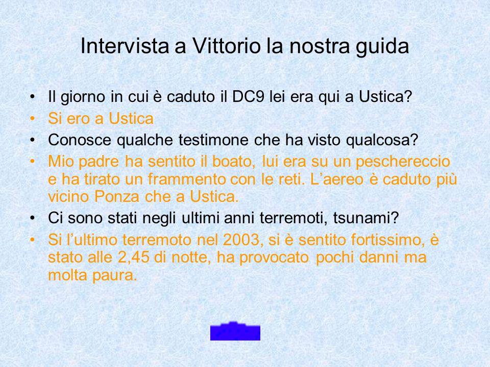 Intervista a Vittorio la nostra guida Il giorno in cui è caduto il DC9 lei era qui a Ustica? Si ero a Ustica Conosce qualche testimone che ha visto qu